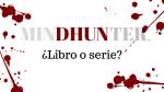 Mindhunter, ¿libro o serie?